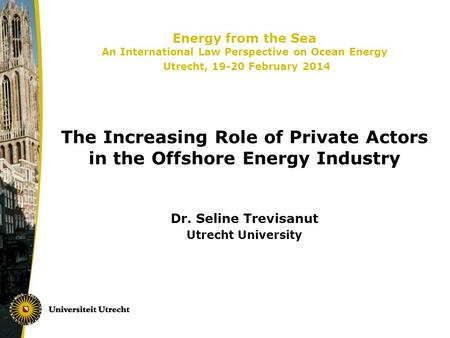 Energy from the Sea An International Law Perspective on Ocean Energy Utrecht, 19-20 February 2014 The Increasing Role of Private Actors in the Offshore.