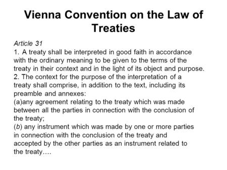 Vienna Convention on the Law of Treaties Article 31 1.A treaty shall be interpreted in good faith in accordance with the ordinary meaning to be given to.
