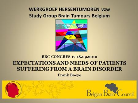 WERKGROEP HERSENTUMOREN vzw Study Group Brain Tumours Belgium BBC-CONGRES 17-18.09.2010 EXPECTATIONS AND NEEDS OF PATIENTS SUFFERING FROM A BRAIN DISORDER.