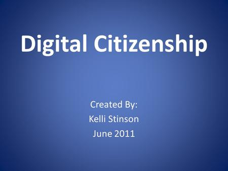Digital Citizenship Created By: Kelli Stinson June 2011.