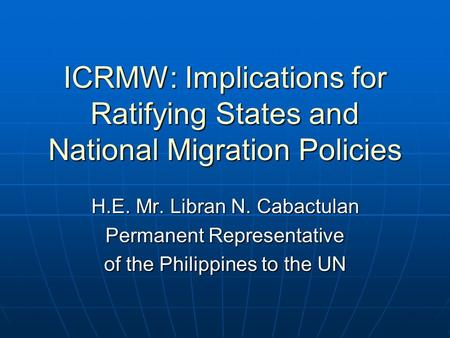 ICRMW: Implications for Ratifying States and National Migration Policies H.E. Mr. Libran N. Cabactulan Permanent Representative of the Philippines to the.