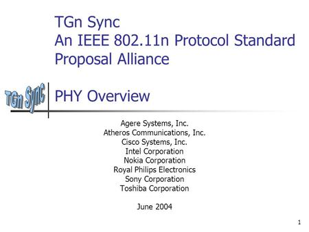 1 TGn Sync An IEEE 802.11n Protocol Standard Proposal Alliance PHY Overview Agere Systems, Inc. Atheros Communications, Inc. Cisco Systems, Inc. Intel.