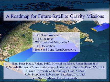 A Roadmap for Future Satellite Gravity Missions Hans-Peter Plag1, Roland Pail2, Michael Watkins3, Roger Haagmans4 1) Nevada Bureau of Mines and Geology,