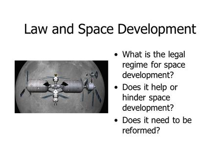 Law and Space Development What is the legal regime for space development? Does it help or hinder space development? Does it need to be reformed?