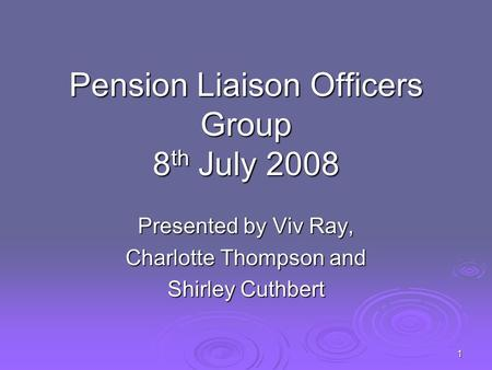 1 Pension Liaison Officers Group 8 th July 2008 Presented by Viv Ray, Charlotte Thompson and Shirley Cuthbert.