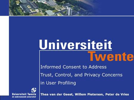 Informed Consent to Address Trust, Control, and Privacy Concerns in User Profiling Thea van der Geest, Willem Pieterson, Peter de Vries.