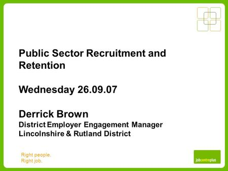 Right people. Right job. Public Sector Recruitment and Retention Wednesday 26.09.07 Derrick Brown District Employer Engagement Manager Lincolnshire & Rutland.