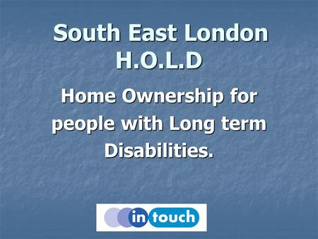 South East London H.O.L.D South East London H.O.L.D Home Ownership for people with Long term Disabilities.