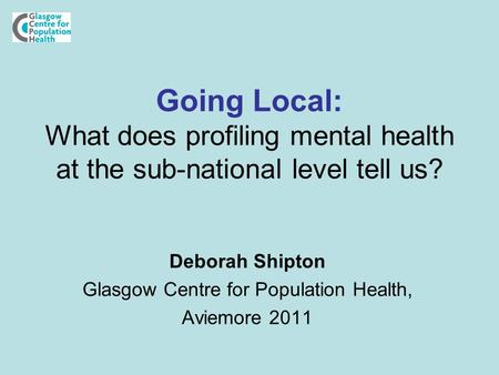 Going Local: What does profiling mental health at the sub-national level tell us? Deborah Shipton Glasgow Centre for Population Health, Aviemore 2011.