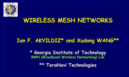WIRELESS MESH NETWORKS Ian F. AKYILDIZ* and Xudong WANG** * Georgia Institute of Technology BWN (Broadband Wireless Networking) Lab ** TeraNovi Technologies.