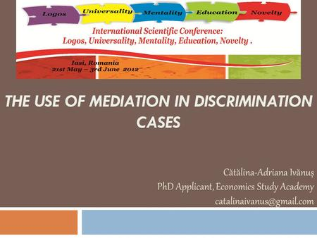 THE USE OF MEDIATION IN DISCRIMINATION CASES Cătălina-Adriana Ivănuș PhD Applicant, Economics Study Academy