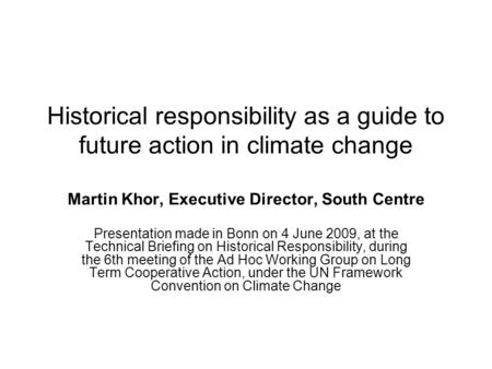 Historical responsibility as a guide to future action in climate change Martin Khor, Executive Director, South Centre Presentation made in Bonn on 4 June.
