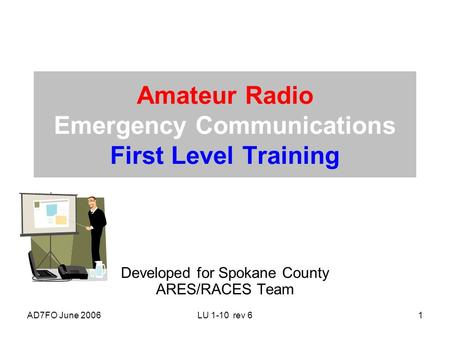 AD7FO June 2006LU 1-10 rev 61 Amateur Radio Emergency <strong>Communications</strong> First Level Training Developed for Spokane County ARES/RACES Team.