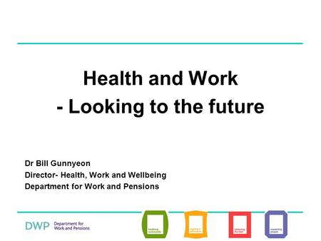 Health and Work - Looking to the future Dr Bill Gunnyeon Director- Health, Work and Wellbeing Department for Work and Pensions.