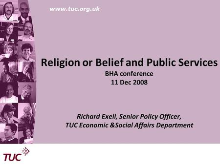 Www.tuc.org.uk Religion or Belief and Public Services BHA conference 11 Dec 2008 Richard Exell, Senior Policy Officer, TUC Economic &Social Affairs Department.