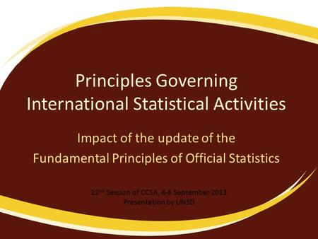 Principles Governing International Statistical Activities Impact of the update of the Fundamental Principles of Official Statistics 22 nd Session of CCSA,