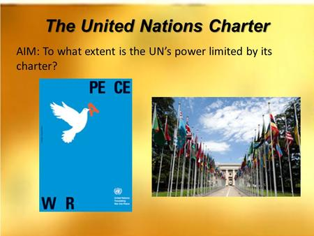 The United Nations Charter AIM: To what extent is the UN's power limited by its charter?