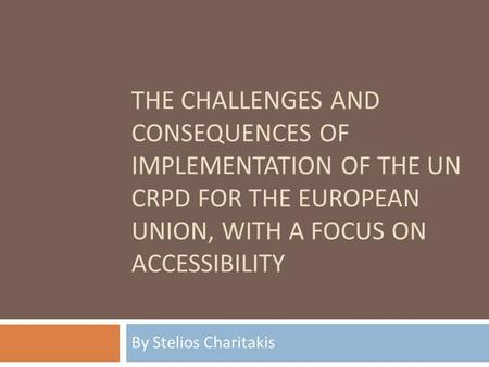 THE CHALLENGES AND CONSEQUENCES OF IMPLEMENTATION OF THE UN CRPD FOR THE EUROPEAN UNION, WITH A FOCUS ON ACCESSIBILITY By St elio s Charitakis.