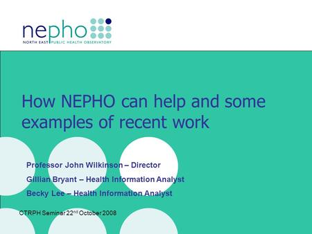 CTRPH Seminar 22 nd October 2008 How NEPHO can help and some examples of recent work Professor John Wilkinson – Director Gillian Bryant – Health Information.