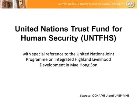 United Nations Trust Fund for Human Security (UNTFHS) with special reference to the United Nations Joint Programme on Integrated Highland Livelihood Development.