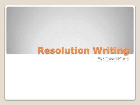 Resolution Writing By: Jovan Maric. What is a Resolution? A resolution is simply a formal paper adopted by the United Nations. They either address UN.