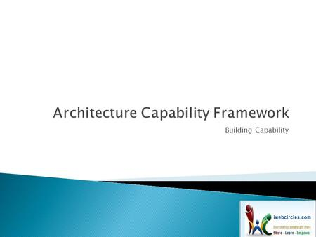 Building Capability.  In order to successfully operate an architecture function within an enterprise, it is necessary to put in place appropriate organization.