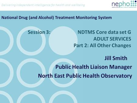 Delivering independent intelligence for health and wellbeing Session 3: NDTMS Core data set G ADULT SERVICES Part 2: All Other Changes Jill Smith Public.