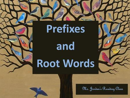 Prefixes and Root Words Ms. Jordan's Reading Class.
