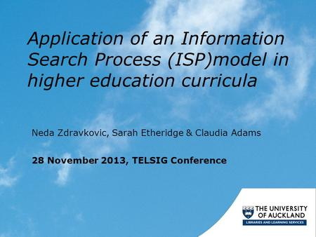 Application of an Information Search Process (ISP)model in higher education curricula Neda Zdravkovic, Sarah Etheridge & Claudia Adams 28 November 2013,