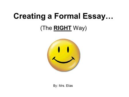 Creating a Formal Essay… (The RIGHT Way) By: Mrs. Elias.