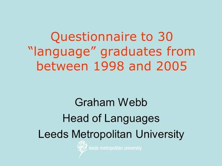 "Questionnaire to 30 ""language"" graduates from between 1998 and 2005 Graham Webb Head of Languages Leeds Metropolitan University."