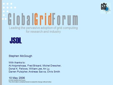 Leading the pervasive adoption of grid computing for research and industry © 2005 Global Grid Forum The information contained herein is subject to change.