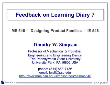 PENN S TATE © T. W. S IMPSON PENN S TATE © T. W. S IMPSON Feedback on Learning Diary 7 Timothy W. Simpson Professor of Mechanical & Industrial Engineering.