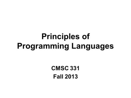 Principles of Programming Languages CMSC 331 Fall 2013.
