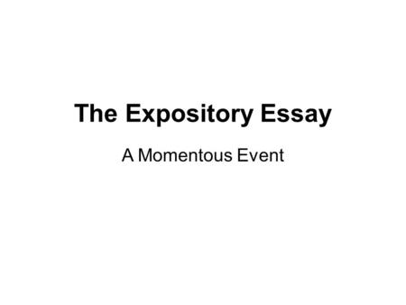 The Expository Essay A Momentous Event. The Prompt Life is full of momentous events that change the course of our futures. These events may occur because.
