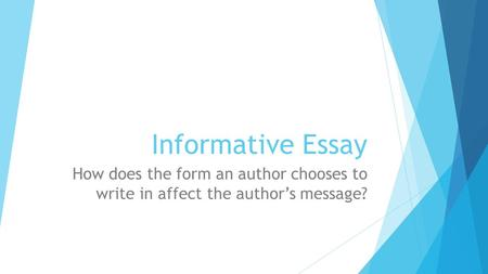 Informative Essay How does the form an author chooses to write in affect the author's message?