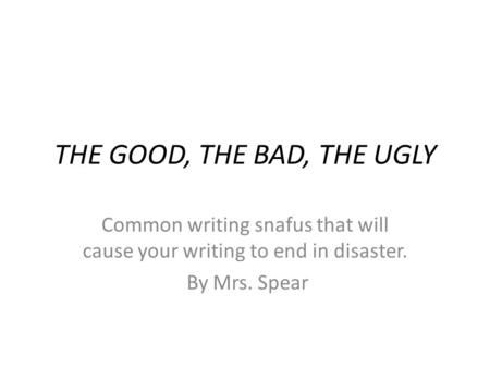 THE GOOD, THE BAD, THE UGLY Common writing snafus that will cause your writing to end in disaster. By Mrs. Spear.
