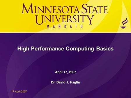 17-April-2007 High Performance Computing Basics April 17, 2007 Dr. David J. Haglin.