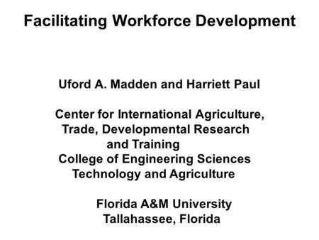 Facilitating Workforce Development Uford A. Madden and Harriett Paul Center for International Agriculture, Trade, Developmental Research and Training College.