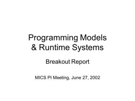 Programming Models & Runtime Systems Breakout Report MICS PI Meeting, June 27, 2002.
