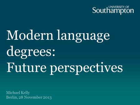 Modern language degrees: Future perspectives Michael Kelly Berlin, 28 November 2013.