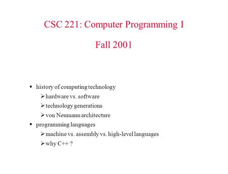 CSC 221: Computer Programming I Fall 2001  history of computing technology  hardware vs. software  technology generations  von Neumann architecture.