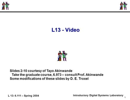L 13: 6.111 – Spring 2004 1 Introductory Digital Systems Laboratory L13 - Video Slides 2-10 courtesy of Tayo Akinwande Take the graduate course, 6.973.