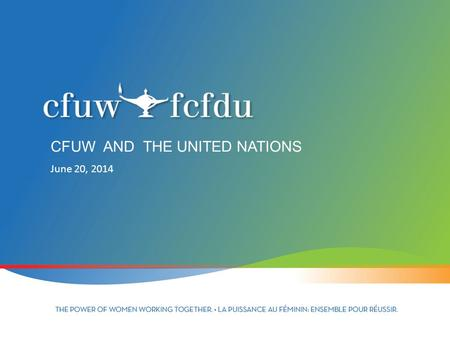 June 20, 2014 CFUW AND THE UNITED NATIONS. UNITED NATIONS Founded in 1945 to promote international cooperation 51 member states – now 193 Headquarters.