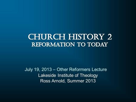 Lakeside Institute of Theology Ross Arnold, Summer 2013 July 19, 2013 – Other Reformers Lecture.