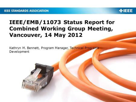 IEEE/EMB/11073 Status Report for Combined Working Group Meeting, Vancouver, 14 May 2012 Kathryn M. Bennett, Program Manager, Technical Programs Development.