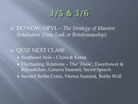  DO NOW: OPVL – The Strategy of Massive Retaliation (New Look or Brinksmanship)  QUIZ NEXT CLASS  Southeast Asia – China & Korea  Fluctuating Relations.