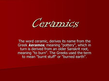 Ceramics The word ceramic, derives its name from the Greek keramos, meaning pottery, which in turn is derived from an older Sanskrit root, meaning to.