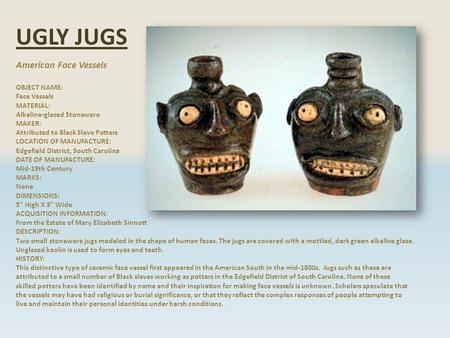 UGLY JUGS American Face Vessels OBJECT NAME: Face Vessels MATERIAL: Alkaline-glazed Stoneware MAKER: Attributed to Black Slave Potters LOCATION OF MANUFACTURE: