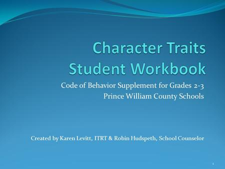 Code of Behavior Supplement for Grades 2-3 Prince William County Schools Created by Karen Levitt, ITRT & Robin Hudspeth, School Counselor 1.